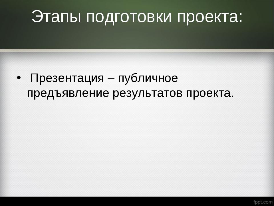 Этапы подготовки проекта: Презентация– публичное предъявление результатов пр...