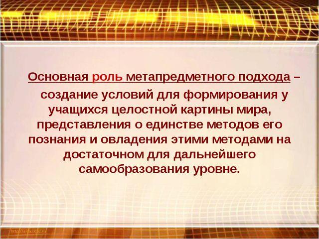 Основная роль метапредметного подхода – создание условий для формирования у у...