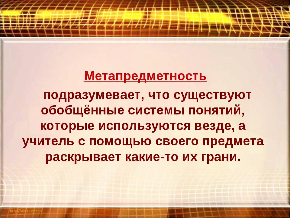 Метапредметность подразумевает, что существуют обобщённые системы понятий, к...