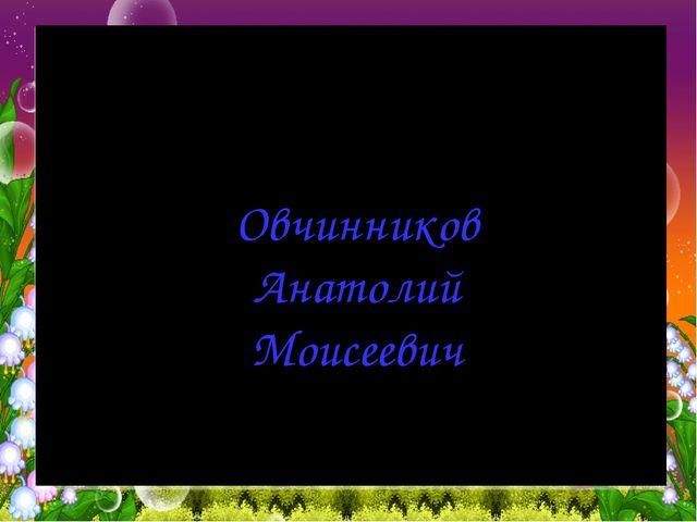 Овчинников Анатолий Моисеевич