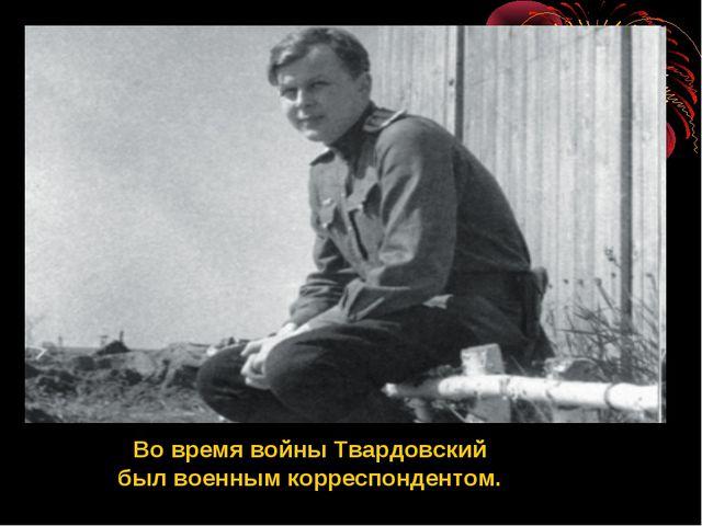 Во время войны Твардовский был военным корреспондентом.