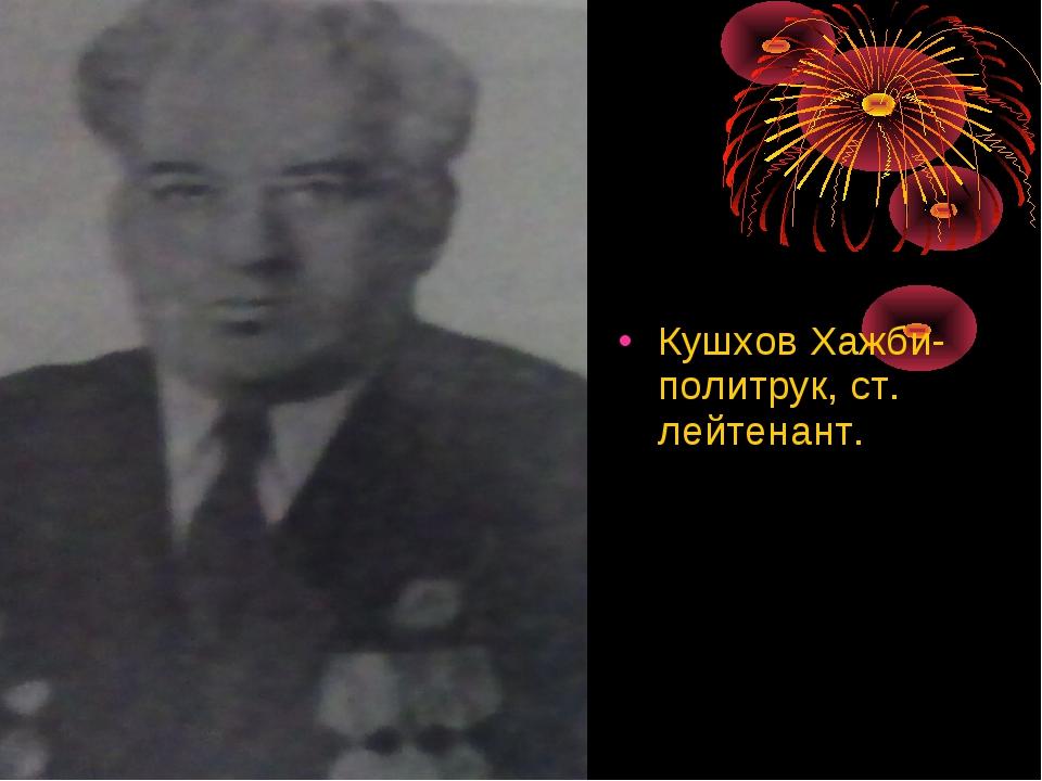 Кушхов Хажби- политрук, ст. лейтенант.