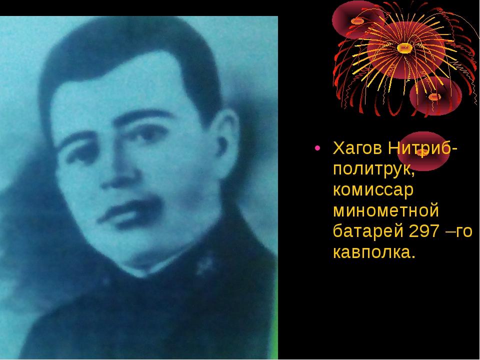 Хагов Нитриб- политрук, комиссар минометной батарей 297 –го кавполка.