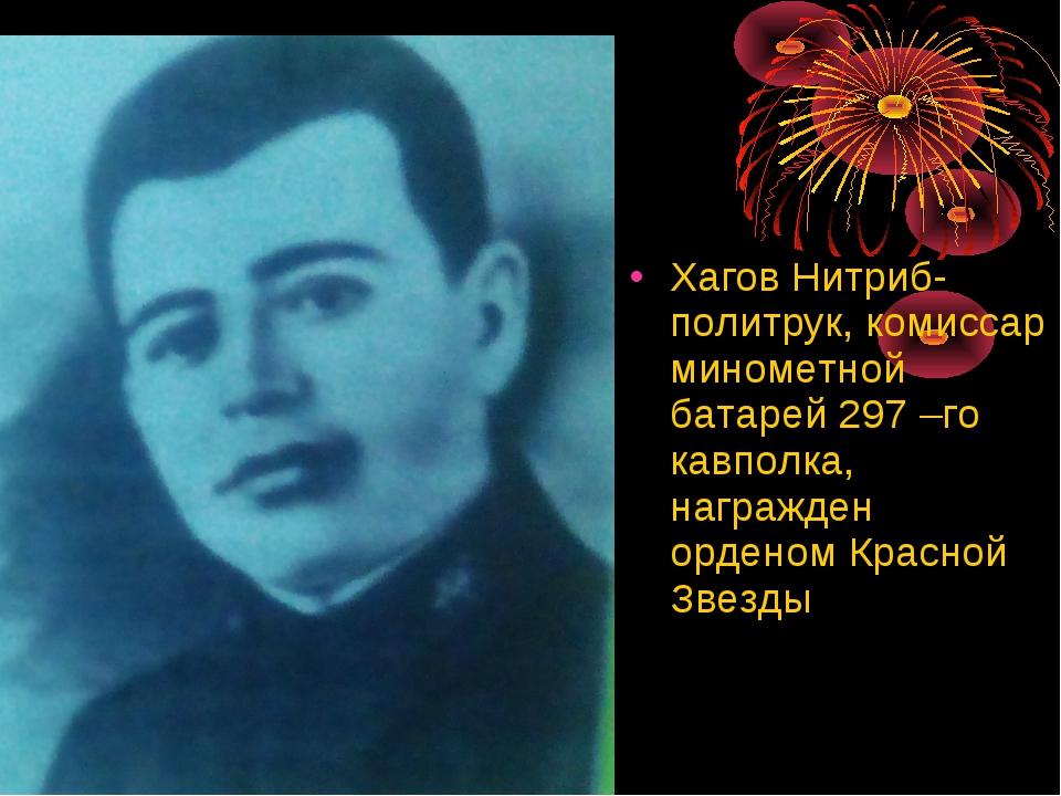 Хагов Нитриб- политрук, комиссар минометной батарей 297 –го кавполка, награжд...