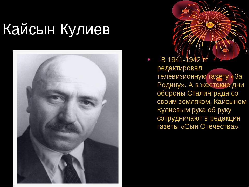 Кайсын Кулиев . В 1941-1942 гг редактировал телевизионную газету «За Родину»....