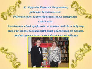 Я, Юрусова Татьяна Николаевна, работаю воспитателем в Урюпинском психоневроло