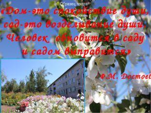 «Дом-это спокойствие души, сад-это возделывание души. Человек обновится в сад