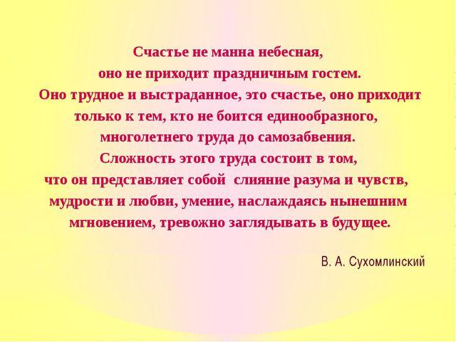 Счастье не манна небесная, оно не приходит праздничным гостем. Оно трудное и...