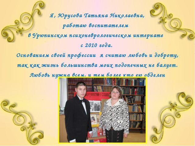 Я, Юрусова Татьяна Николаевна, работаю воспитателем в Урюпинском психоневроло...