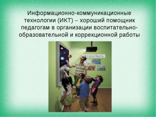 Информационно-коммуникационные технологии (ИКТ) – хороший помощник педагогам