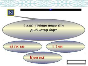 Б)он екі Ә) он а) тоғыз 2 Қазақ тілінде неше тән дыбыстар бар? Ойынды жалғаст
