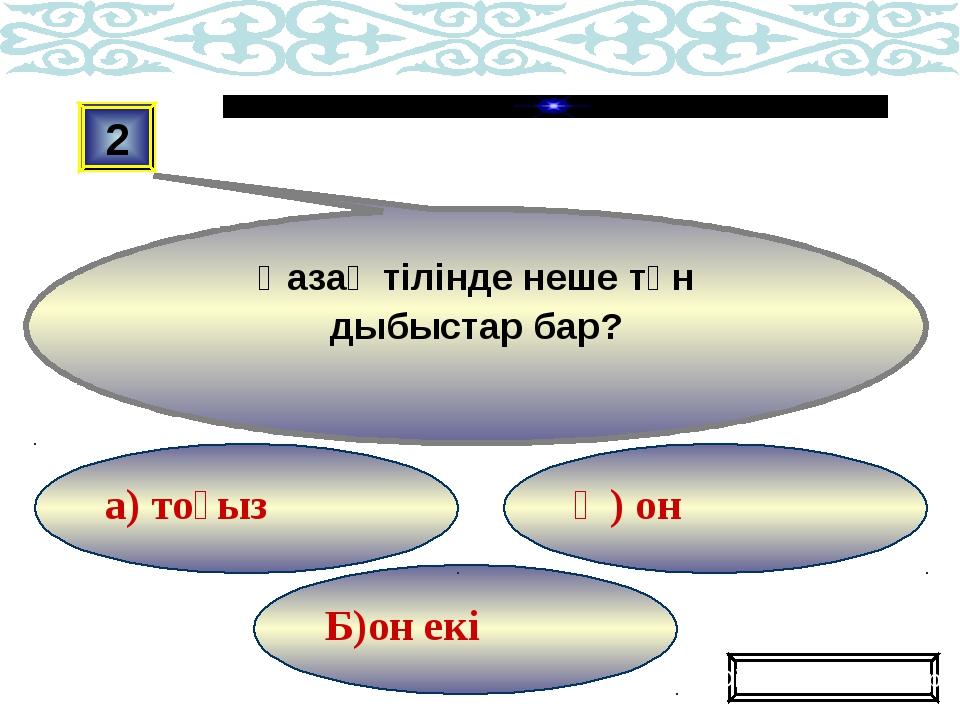 Б)он екі Ә) он а) тоғыз 2 Қазақ тілінде неше тән дыбыстар бар? Ойынды жалғаст...