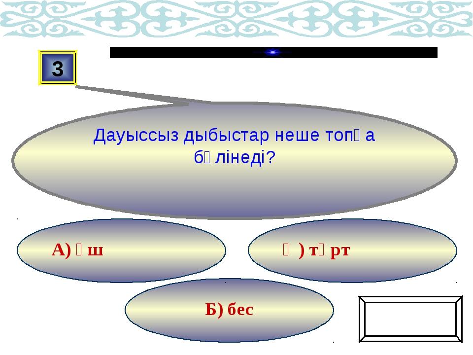 Б) бес Ә) төрт А) үш 3 Дауыссыз дыбыстар неше топқа бөлінеді? Ойынды жалғастыру