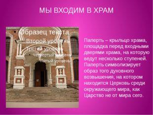 МЫ ВХОДИМ В ХРАМ Паперть – крыльцо храма, площадка перед входными дверями хра