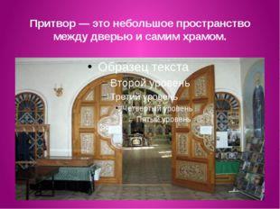 Притвор — это небольшое пространство между дверью и самим храмом.