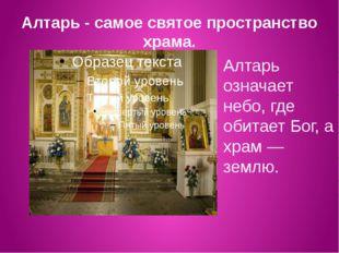 Алтарь - самое святое пространство храма. Алтарь означает небо, где обитает Б