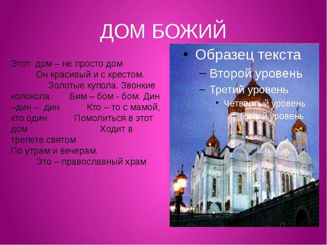 ДОМ БОЖИЙ Этот дом – не просто дом Он красивый и с крестом. Золотые купола. З...
