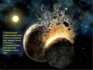Главенствующей теорией формирования Луны, на сегодняшний день, является теор