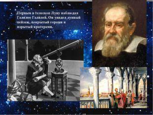 Первым в телескоп Луну наблюдал Галилео Галилей. Он увидел лунный пейзаж, пок