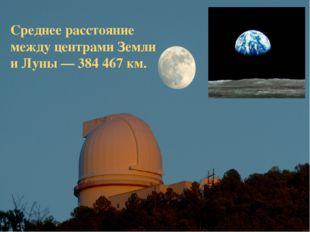 Среднее расстояние между центрами Земли и Луны — 384 467 км.