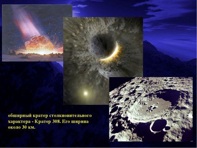 обширный кратер столкновительного характера - Кратер 308. Его ширина около 30...