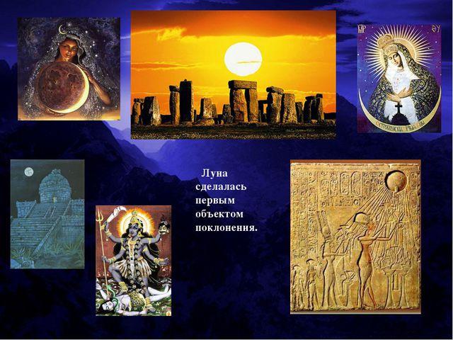 Луна сделалась первым объектом поклонения.