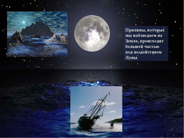 Приливы, которые мы наблюдаем на Земле, происходят большей частью под воздейс...