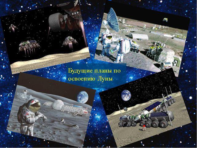 Будущие планы по освоению Луны
