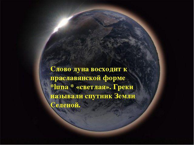 Слово луна восходит к праславянской форме *luna * «светлая». Греки называли с...