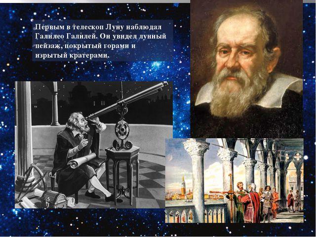 Первым в телескоп Луну наблюдал Галилео Галилей. Он увидел лунный пейзаж, пок...