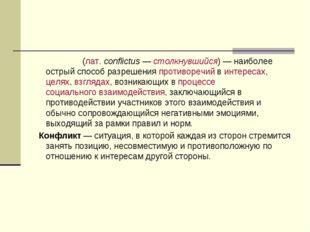 Конфли́кт(лат.conflictus —столкнувшийся)— наиболее острый способ разрешен