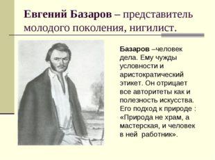 Евгений Базаров – представитель молодого поколения, нигилист. Базаров –челове