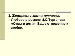 3. Женщины в жизни мужчины. Любовь в романе И.С.Тургенева «Отцы и дети». Ваше