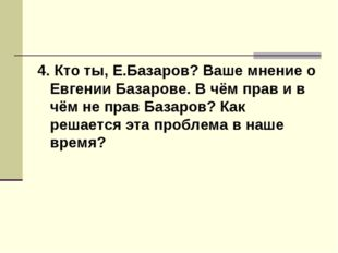 4. Кто ты, Е.Базаров? Ваше мнение о Евгении Базарове. В чём прав и в чём не п