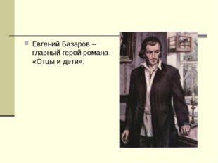 Евгений Базаров – главный герой романа «Отцы и дети».
