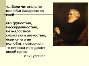«…Если читатель не полюбит Базарова со всей его грубостью, бессердечностью, б