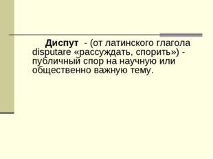 Диспут - (от латинского глагола disputare «рассуждать, спорить») - публичный