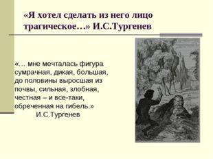 «Я хотел сделать из него лицо трагическое…» И.С.Тургенев «… мне мечталась фиг