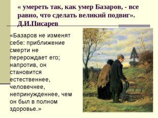 « умереть так, как умер Базаров, - все равно, что сделать великий подвиг». Д.