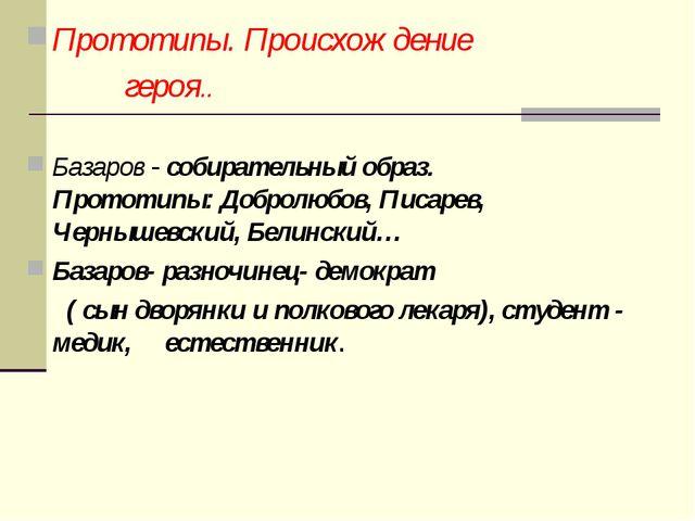 Прототипы. Происхождение героя.. Базаров - собирательный образ. Прототипы: Д...
