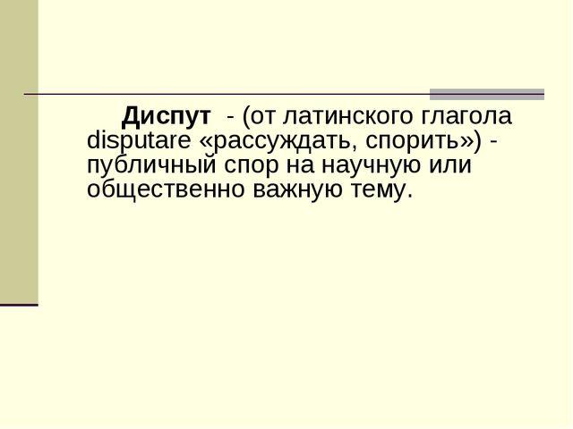 Диспут - (от латинского глагола disputare «рассуждать, спорить») - публичный...