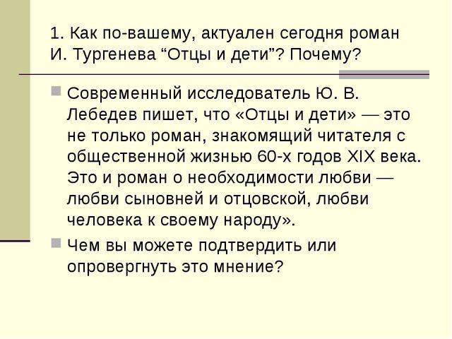 """1. Как по-вашему, актуален сегодня роман И. Тургенева """"Отцы и дети""""? Почему?..."""