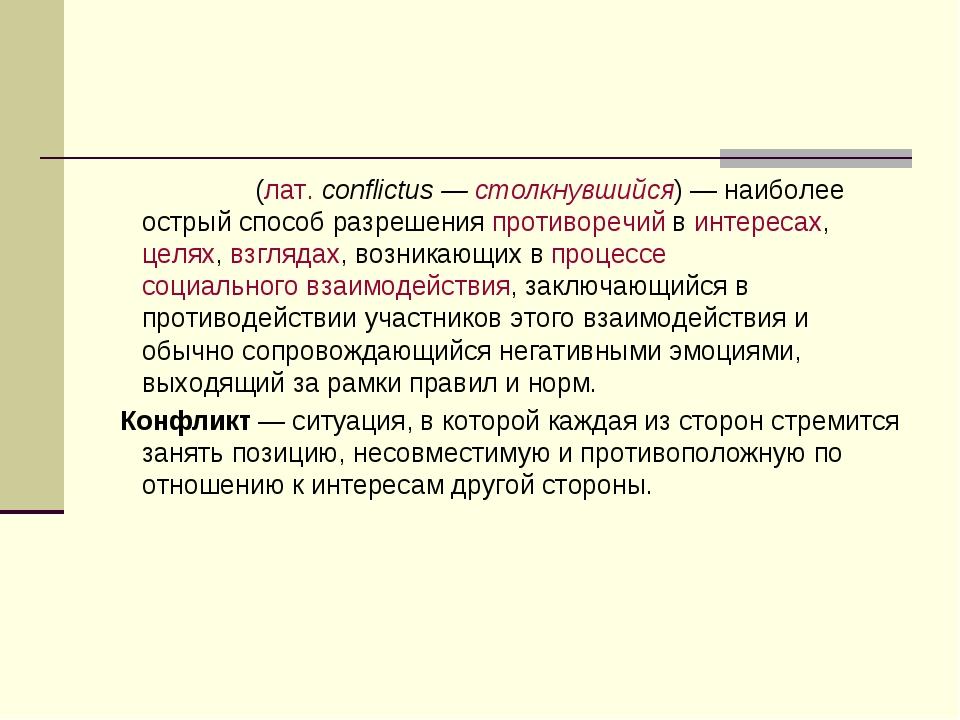 Конфли́кт(лат.conflictus —столкнувшийся)— наиболее острый способ разрешен...