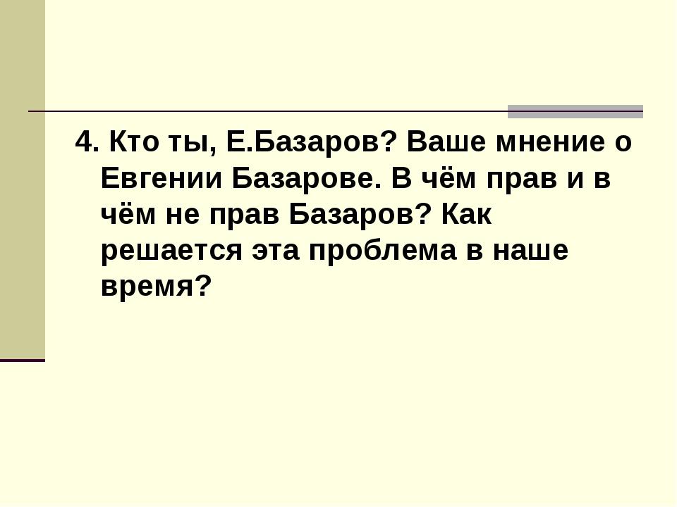 4. Кто ты, Е.Базаров? Ваше мнение о Евгении Базарове. В чём прав и в чём не п...