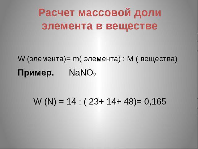 Расчет массовой доли элемента в веществе W (элемента)= m( элемента) : М ( вещ...
