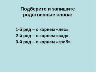 Подберите и запишите родственные слова: 1-й ряд – с корнем «лес», 2-й ряд – с