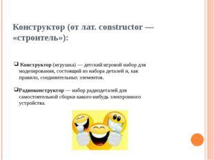 Конструктор (от лат. constructor — «строитель»): Конструктор (игрушка) — детс