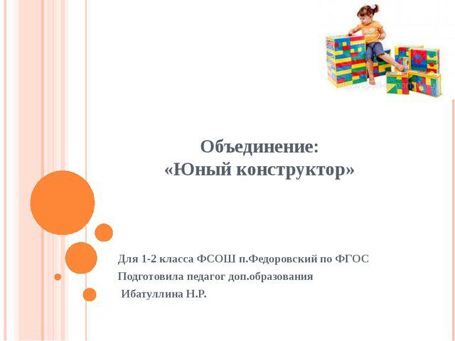 Объединение: «Юный конструктор» Для 1-2 класса ФСОШ п.Федоровский по ФГОС Под...