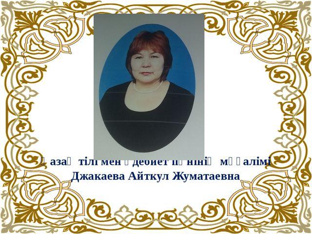 Қазақ тілі мен әдебиет пәнінің мұғалімі Джакаева Айткул Жуматаевна