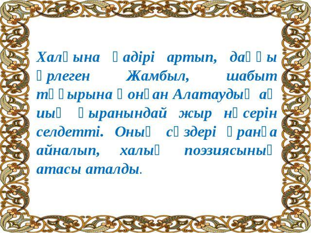 Халқына қадірі артып, даңқы өрлеген Жамбыл, шабыт тұғырына қонған Алатаудың а...
